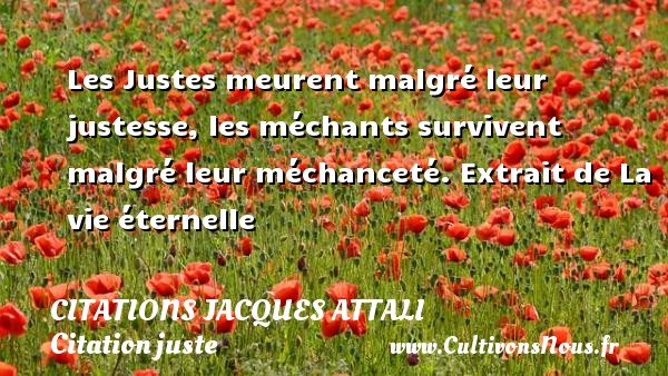 Les Justes meurent malgré leur justesse, les méchants survivent malgré leur méchanceté.  Extrait de La vie éternelle   Une citation de Jacques Attali CITATIONS JACQUES ATTALI - Citation juste