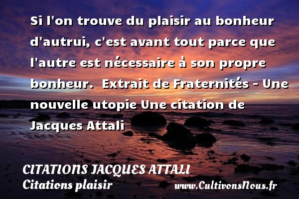Si l on trouve du plaisir au bonheur d autrui, c est avant tout parce que l autre est nécessaire à son propre bonheur.   Extrait de Fraternités - Une  nouvelle utopie  Une  citation  de Jacques Attali CITATIONS JACQUES ATTALI - Citations plaisir