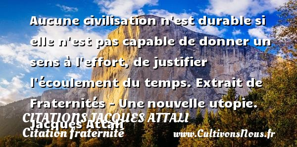 Citations Jacques Attali - Citation fraternité - Aucune civilisation n est durable si elle n est pas capable de donner un sens à l effort, de justifier l écoulement du temps.  Extrait de Fraternités - Une nouvelle utopie. Jacques Attali CITATIONS JACQUES ATTALI