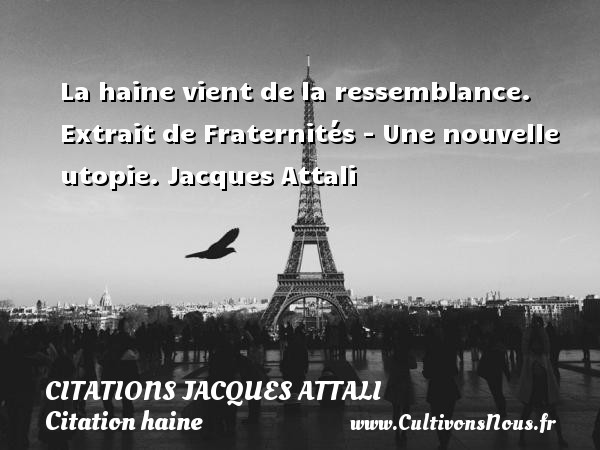 Citations Jacques Attali - Citation haine - La haine vient de la ressemblance.   Extrait de Fraternités - Une nouvelle utopie. Jacques Attali CITATIONS JACQUES ATTALI