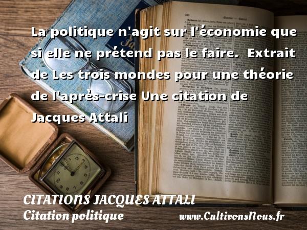 Citations Jacques Attali - Citation politique - La politique n agit sur l économie que si elle ne prétend pas le faire.   Extrait de Les trois mondes pour une théorie de l après-crise  Une  citation  de Jacques Attali CITATIONS JACQUES ATTALI