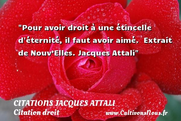 Pour avoir droit à une étincelle d éternité, il faut avoir aimé.   Extrait de Nouv'Elles.  Jacques Attali   Une citation sur le droit CITATIONS JACQUES ATTALI - Citation droit