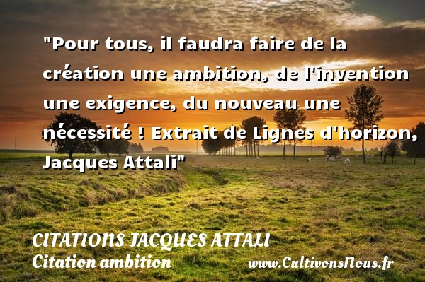 Pour tous, il faudra faire de la création une ambition, de l invention une exigence, du nouveau une nécessité !  Extrait de Lignes d horizon, Jacques Attali   Une citation sur l ambition CITATIONS JACQUES ATTALI - Citation ambition