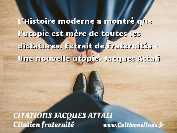 L Histoire moderne a montré que l utopie est mère de toutes les dictatures.  Extrait de Fraternités - Une nouvelle utopie. Jacques Attali CITATIONS JACQUES ATTALI - Citation fraternité