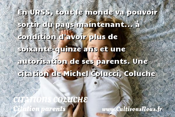 Citations Coluche - Citation parents - En URSS, tout le monde va pouvoir sortir du pays maintenant... à condition d avoir plus de soixante-quinze ans et une  autorisation de ses parents.  Une  citation  de Michel Colucci, Coluche CITATIONS COLUCHE