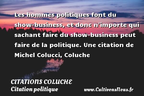 Les hommes politiques font du show-business, et donc n importe qui sachant faire du show-business peut faire de la politique.  Une  citation  de Michel Colucci, Coluche CITATIONS COLUCHE - Citation politique
