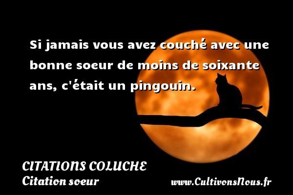 Citations Coluche - Citation soeur - Si jamais vous avez couché avec une bonne soeur de moins de soixante ans, c était un pingouin.   Une citation de Michel Colucci, Coluche CITATIONS COLUCHE