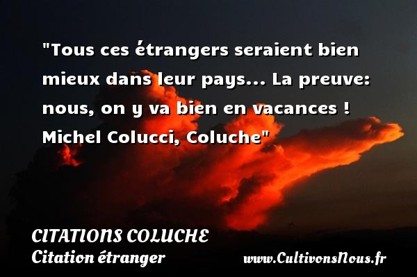 Tous ces étrangers seraient bien mieux dans leur pays... La preuve: nous, on y va bien en vacances !   Michel Colucci, Coluche   Une citation sur étranger CITATIONS COLUCHE - Citation étranger