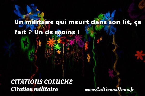 Citations - Citations Coluche - Citation militaire - Un militaire qui meurt dans son lit, ça fait ? Un de moins !   Une citation de Coluche CITATIONS COLUCHE