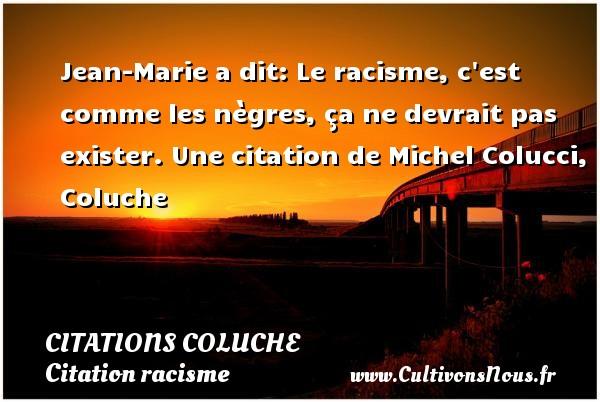 Jean-Marie a dit: Le racisme, c est comme les nègres, ça ne devrait pas exister.  Une  citation  de Michel Colucci, Coluche CITATIONS COLUCHE - Citation racisme