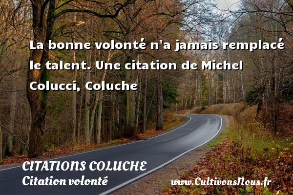 Citations - Citations Coluche - Citation volonté - La bonne volonté n a jamais remplacé le talent.  Une  citation  de Michel Colucci, Coluche CITATIONS COLUCHE