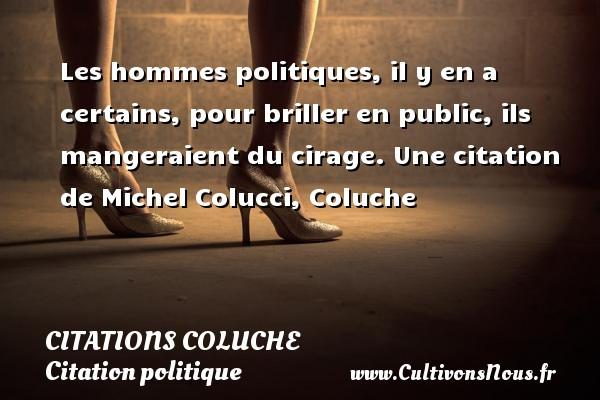 Les hommes politiques, il y en a certains, pour briller en public, ils mangeraient du cirage.  Une  citation  de Michel Colucci, Coluche CITATIONS COLUCHE - Citation politique