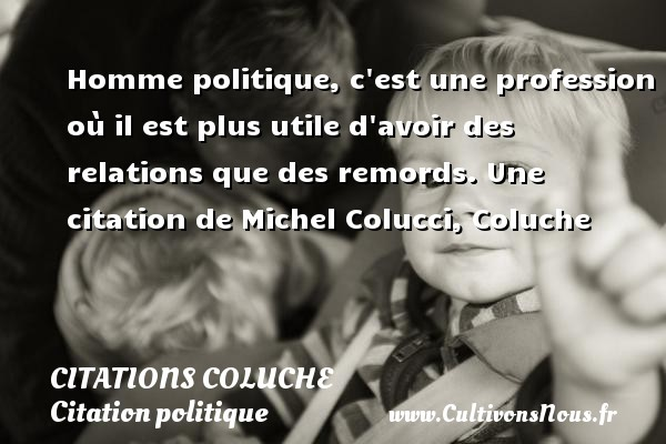 Citations Coluche - Citation politique - Homme politique, c est une profession où il est plus utile d avoir des relations que des remords.  Une  citation  de Michel Colucci, Coluche CITATIONS COLUCHE