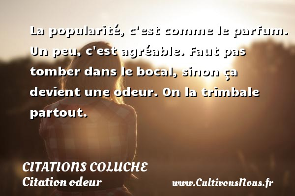 La popularité, c est comme le parfum. Un peu, c est agréable. Faut pas tomber dans le bocal, sinon ça devient une odeur. On la trimbale partout.   Une citation de Michel Colucci, Coluche CITATIONS COLUCHE - Citation odeur