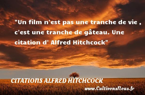 Un film n est pas une tranche de vie , c est une tranche de gâteau.  Une  citation  d  Alfred Hitchcock CITATIONS ALFRED HITCHCOCK