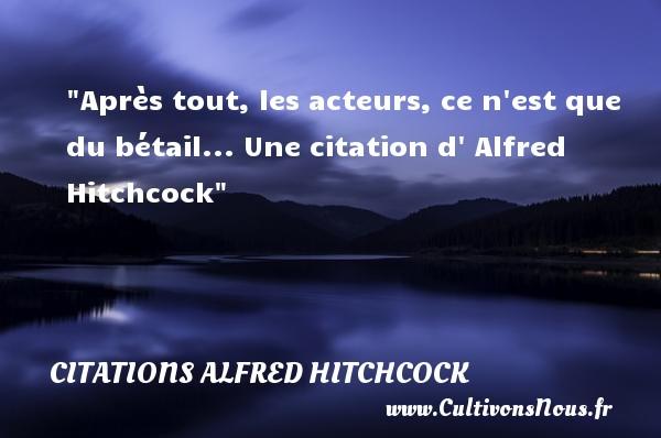Après tout, les acteurs, ce n est que du bétail...  Une  citation  d  Alfred Hitchcock CITATIONS ALFRED HITCHCOCK
