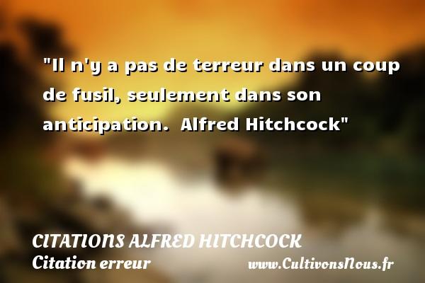 Citations - Citations Alfred Hitchcock - Citation erreur - Il n y a pas de terreur dans un coup de fusil, seulement dans son anticipation.   Alfred Hitchcock   Une citation sur l erreur CITATIONS ALFRED HITCHCOCK