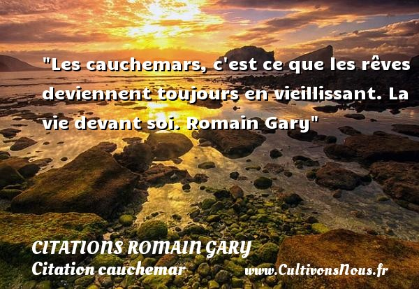 Les cauchemars, c est ce que les rêves deviennent toujours en vieillissant.  La vie devant soi. Romain Gary   Une citation sur le cauchemar CITATIONS ROMAIN GARY - Citation cauchemar