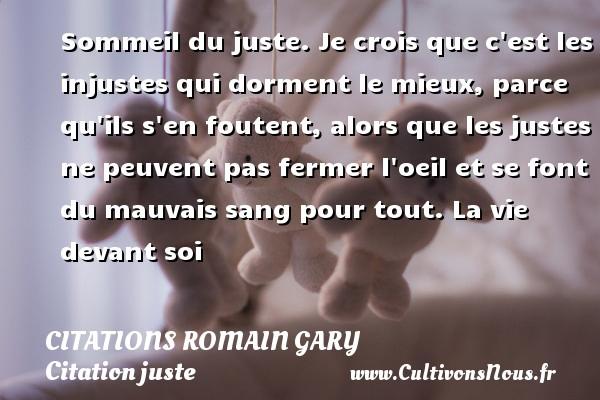 Citations Romain Gary - Citation juste - Sommeil du juste. Je crois que c est les injustes qui dorment le mieux, parce qu ils s en foutent, alors que les justes ne peuvent pas fermer l oeil et se font du mauvais sang pour tout.  La vie devant soi   Une citation de Romain Gary CITATIONS ROMAIN GARY