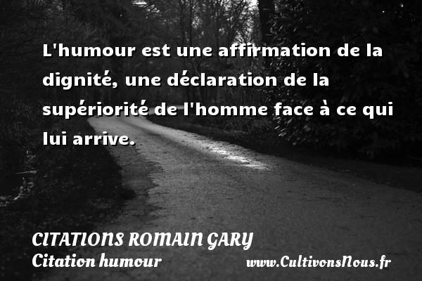 L humour est une affirmation de la dignité, une déclaration de la supériorité de l homme face à ce qui lui arrive.   Une citation de Romain Gary CITATIONS ROMAIN GARY - Citation humour