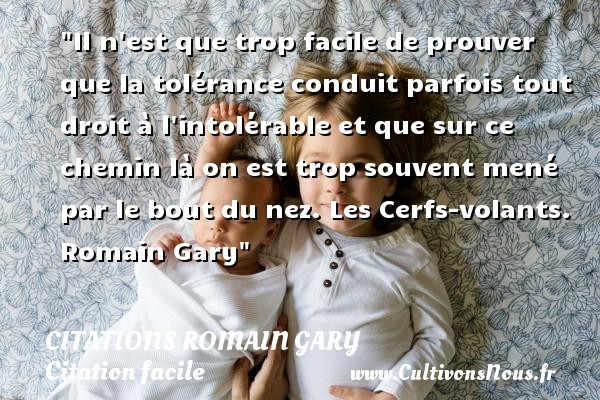 Il n est que trop facile de prouver que la tolérance conduit parfois tout droit à l intolérable et que sur ce chemin là on est trop souvent mené par le bout du nez.  Les Cerfs-volants. Romain Gary   Une citation sur facile CITATIONS ROMAIN GARY - Citation facile