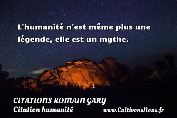 Citations Romain Gary - Citation humanité - L humanité n est même plus une légende, elle est un mythe.   Une citation de Romain Gary CITATIONS ROMAIN GARY