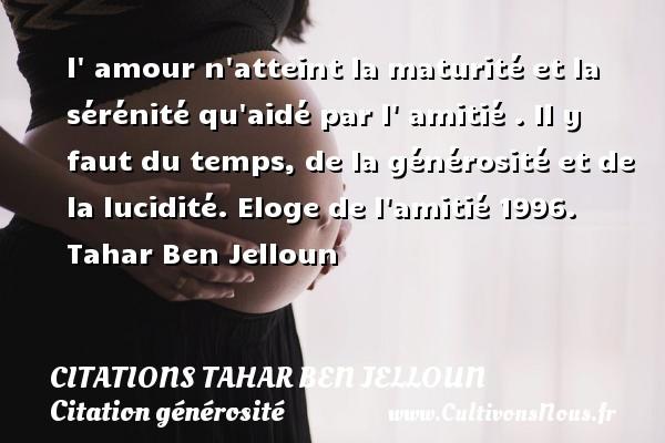 Citations Tahar Ben Jelloun - Citation générosité - l  amour n atteint la maturité et la sérénité qu aidé par l  amitié . Il y faut du temps, de la générosité et de la lucidité.  Eloge de l amitié 1996. Tahar Ben Jelloun CITATIONS TAHAR BEN JELLOUN
