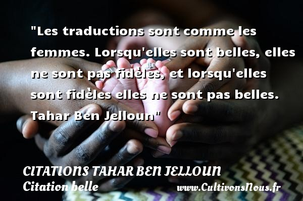 Les traductions sont comme les femmes. Lorsqu elles sont belles, elles ne sont pas fidèles, et lorsqu elles sont fidèles elles ne sont pas belles.   Tahar Ben Jelloun   Une citation sur belle CITATIONS TAHAR BEN JELLOUN - Citation belle