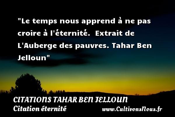 Le temps nous apprend à ne pas croire à l éternité.   Extrait de L Auberge des pauvres. Tahar Ben Jelloun   Une citation sur éternité CITATIONS TAHAR BEN JELLOUN - Citation éternité