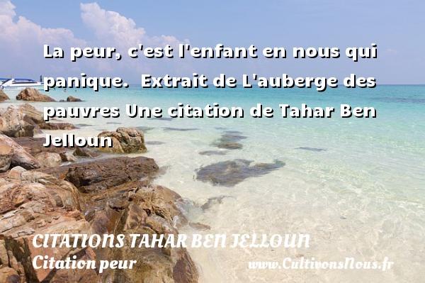 Citations Tahar Ben Jelloun - Citation peur - La peur, c est l enfant en nous qui panique.   Extrait de L auberge des pauvres  Une  citation  de Tahar Ben Jelloun CITATIONS TAHAR BEN JELLOUN