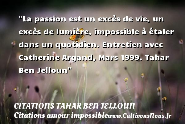 La passion est un excès de vie, un excès de lumière, impossible à étaler dans un quotidien.  Entretien avec Catherine Argand, Mars 1999. Tahar Ben Jelloun   Une citation sur l amour impossible CITATIONS TAHAR BEN JELLOUN - Citations amour impossible