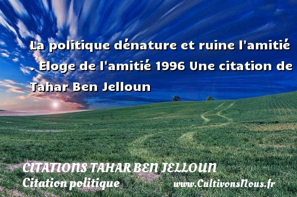 Citations Tahar Ben Jelloun - Citation politique - La politique dénature et ruine l amitié .  Eloge de l amitié 1996  Une  citation  de Tahar Ben Jelloun CITATIONS TAHAR BEN JELLOUN