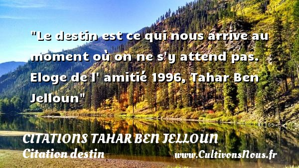 Citations Tahar Ben Jelloun - Citation destin - Le destin est ce qui nous arrive au moment où on ne s y attend pas.  Eloge de l  amitié 1996, Tahar Ben Jelloun   Une citation sur le destin CITATIONS TAHAR BEN JELLOUN