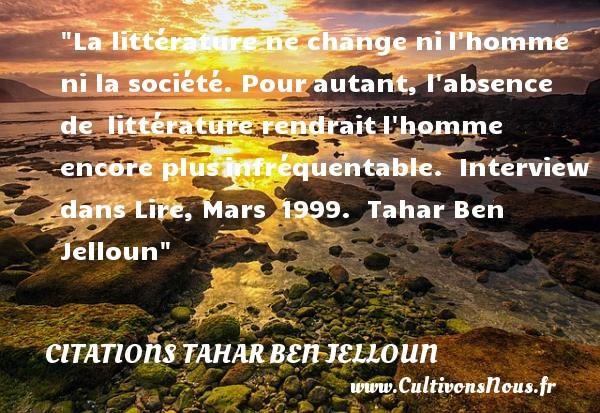 La littérature ne change nil homme ni la société. Pourautant, l absence de littérature rendraitl homme encore plusinfréquentable.   Interview dans Lire, Mars 1999.   Tahar Ben Jelloun CITATIONS TAHAR BEN JELLOUN