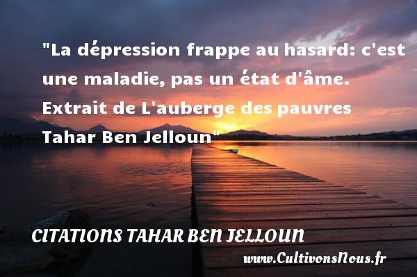 Citations Tahar Ben Jelloun - Citation hasard - La dépression frappe auhasard: c est une maladie,pas un état d âme.   Extrait de L auberge despauvres   Tahar Ben Jelloun CITATIONS TAHAR BEN JELLOUN