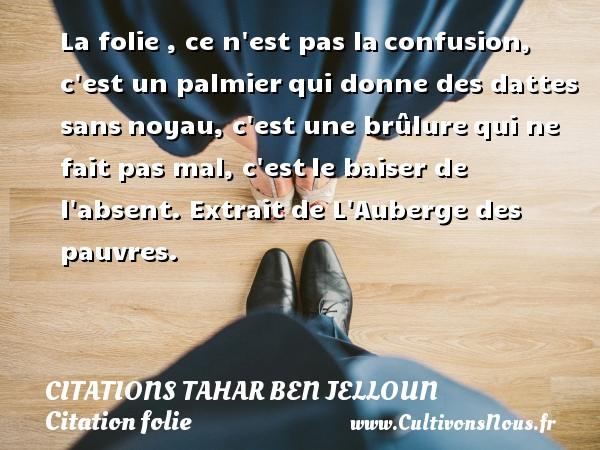 Citations Tahar Ben Jelloun - Citation folie - La folie , ce n est pas laconfusion, c est un palmierqui donne des dattes sansnoyau, c est une brûlurequi ne fait pas mal, c estle baiser de l absent.  Extrait de L Auberge des pauvres.   Une citationde Tahar Ben Jelloun CITATIONS TAHAR BEN JELLOUN