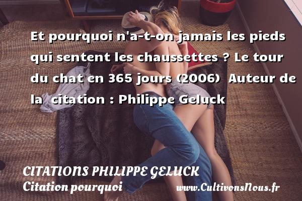 Et pourquoi n a-t-on jamais les pieds qui sentent les chaussettes ?  Le tour du chat en 365 jours (2006)   Auteur de la   citation  : Philippe Geluck CITATIONS PHILIPPE GELUCK - Citation pourquoi