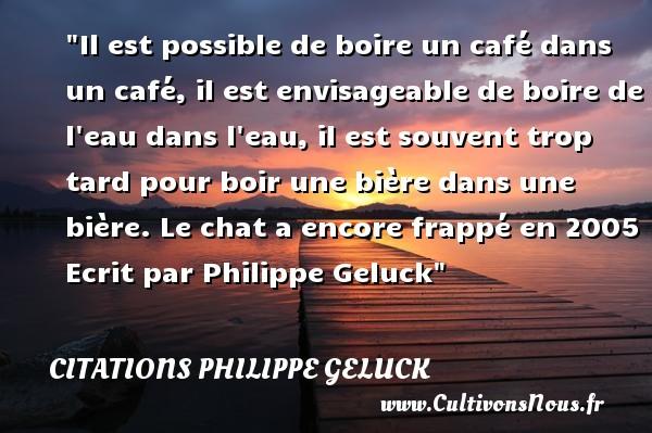 Il est possible de boire un café dans un café, il est envisageable de boire de l eau dans l eau, il est souvent trop tard pour boire une bière dans une bière.  Le chat a encore frappé en 2005. Philippe Geluck   Une citation sur le café CITATIONS PHILIPPE GELUCK - Citation boire - Citation café
