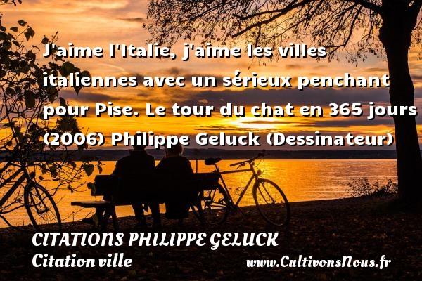 Citations - Citations Philippe Geluck - Citation ville - J aime l Italie, j aime les villes italiennes avec un sérieux penchant pour Pise.  Le tour du chat en 365 jours (2006)  Philippe Geluck (Dessinateur) CITATIONS PHILIPPE GELUCK