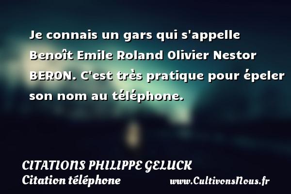 Citations - Citations Philippe Geluck - Citation téléphone - Je connais un gars qui s appelle Benoît Emile Roland Olivier Nestor BERON. C est très pratique pour épeler son nom au téléphone.   Une citation Philippe Geluck CITATIONS PHILIPPE GELUCK