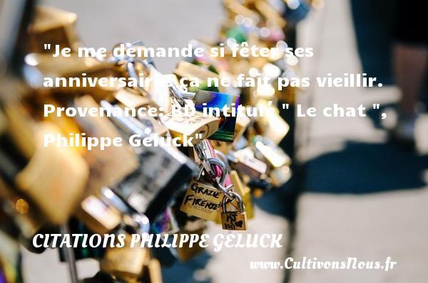 Je me demande si fêter ses anniversaires ça ne fait pas vieillir.  Provenance: BD intitulé   Le chat  ,  Philippe Geluck    Une citation sur l anniversaire CITATIONS PHILIPPE GELUCK - Citation Anniversaire