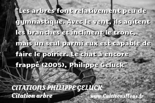 Citations - Citations Philippe Geluck - Citation arbre - Les arbres font relativement peu de gymnastique. Avec le vent, ils agitent les branches et inclinent le tronc, mais un seul parmi eux est capable de faire le poirier.  Le chat a encore frappé (2005), Philippe Geluck   Une citation sur arbre CITATIONS PHILIPPE GELUCK