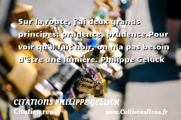 Citations - Citations Philippe Geluck - Citation route - Sur la route, j ai deux grands principes: prudence, prudence.Pour voir qu il fait noir, on n a pas besoin d être une lumière.  Philippe Geluck CITATIONS PHILIPPE GELUCK