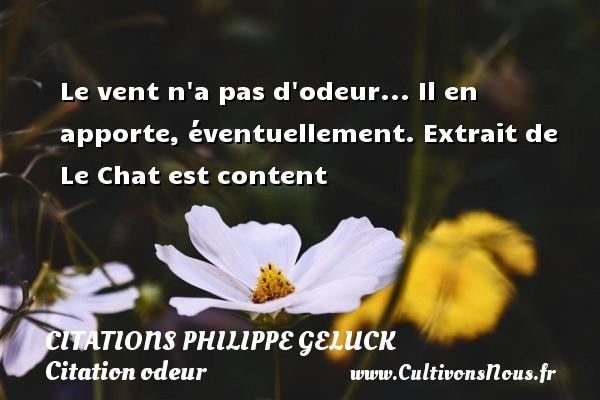 Le vent n a pas d odeur... Il en apporte, éventuellement.  Extrait de Le Chat est content   Une citation de Philippe Geluck CITATIONS PHILIPPE GELUCK - Citation odeur