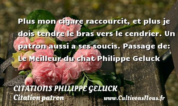 Citations - Citations Philippe Geluck - Citation patron - Plus mon cigare raccourcit, et plus je dois tendre le bras vers le cendrier. Un patron aussi a ses soucis.  Passage de: Le Meilleur du chat  Philippe Geluck CITATIONS PHILIPPE GELUCK