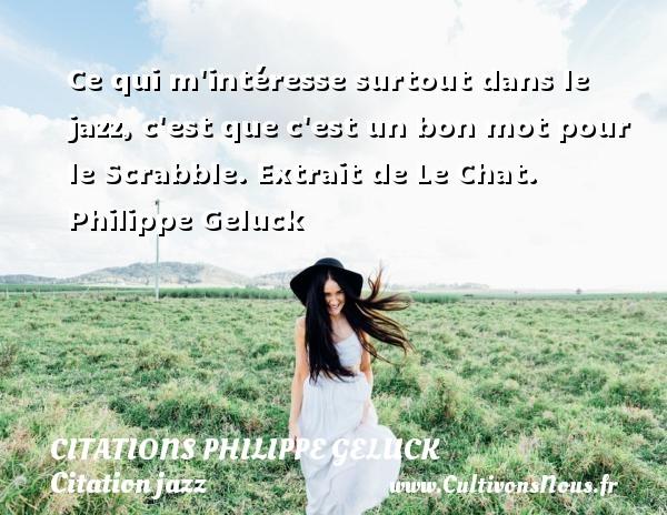 Citations - Citations Philippe Geluck - Citation jazz - Ce qui m intéresse surtout dans le jazz, c est que c est un bon mot pour le Scrabble.  Extrait de Le Chat. Philippe Geluck CITATIONS PHILIPPE GELUCK