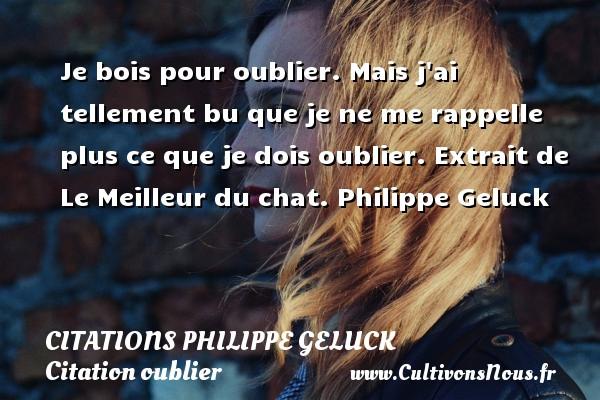 Citations - Citations Philippe Geluck - Citation oublier - Je bois pour oublier. Mais j ai tellement bu que je ne me rappelle plus ce que je dois oublier.  Extrait de Le Meilleur du chat. Philippe Geluck CITATIONS PHILIPPE GELUCK