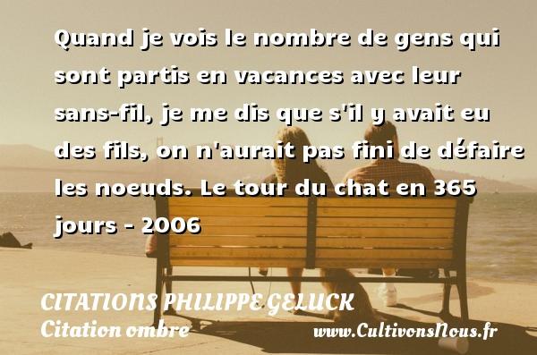 Citations - Citations Philippe Geluck - Citation ombre - Quand je vois le nombre de gens qui sont partis en vacances avec leur sans-fil, je me dis que s il y avait eu des fils, on n aurait pas fini de défaire les noeuds.  Le tour du chat en 365 jours - 2006   Une citation de PhilippeGeluck CITATIONS PHILIPPE GELUCK