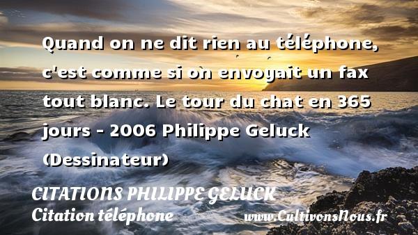 Citations - Citations Philippe Geluck - Citation téléphone - Quand on ne dit rien au téléphone, c est comme si on envoyait un fax tout blanc.  Le tour du chat en 365 jours - 2006  Philippe Geluck (Dessinateur) CITATIONS PHILIPPE GELUCK