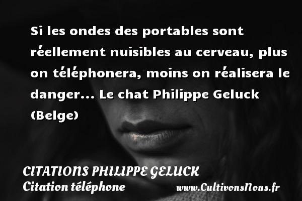 Citations - Citations Philippe Geluck - Citation téléphone - Si les ondes des portables sont réellement nuisibles au cerveau, plus on téléphonera, moins on réalisera le danger...  Le chat  Philippe Geluck (Belge) CITATIONS PHILIPPE GELUCK